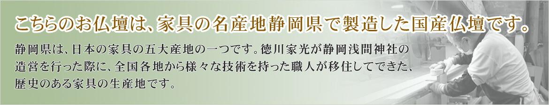 こちらのお仏壇は、家具の名産地 静岡県で製造した国産仏壇です。