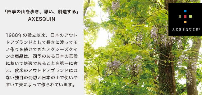 AXESQUIN(アクシーズクイン)「四季の山を歩き、思い、創造する」AXESQUIN1988年の設立以来、日本のアウトドアブランドとして長きに渡ってモノ作りを続けてきたアクシーズクインの商品は、四季のある日本の気候において快適であることを第一に考え、欧米のアウトドアブランドにはない独自の発想と日本の山で使いやすい工夫によって作られています。