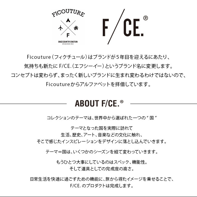"""Ficouture(フィクチュール)はブランドが5年目を迎えるにあたり、気持ちも新たにF/CE.(エフシーイー)というブランド名に変更します。コンセプトは変わらず、まったく新しいブランドに生まれ変わるわけではないので、Ficoutureからアルファベットを拝借しています。コレクションのテーマは、世界中から選ばれた一つの""""国""""テーマとなった国を実際に訪れて生活、歴史、アート、音楽などの文化に触れ、そこで感じたインスピレーションをデザインに落とし込んでいきます。テーマ=国は、いくつかのシーズンを経て変わっていきます。もうひとつ大事にしているのはスペック、機能性。そして道具としての完成度の高さ。日常生活を快適に過ごすための機能に、旅から得たイメージを乗せることで、F/CE.のプロダクトは完成します。"""