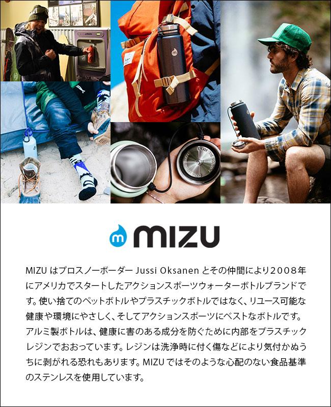 MIZU はプロスノーボーダー Jussi Oksanen とその仲間により2008年にアメリカでスタートしたアクションスポーツウォーターボトルブランドです。使い捨てのペットボトルやプラスチックボトルではなく、リユース可能な健康や環境にやさしく、そしてアクションスポーツにベストなボトルです。 アルミ製ボトルは、健康に害のある成分を防ぐために内部をプラスチックレジンでおおっています。レジンは洗浄時に付く傷などにより気付かぬうちに剥がれる恐れもあります。MIZUではそのような心配のない食品基準のステンレスを使用しています。