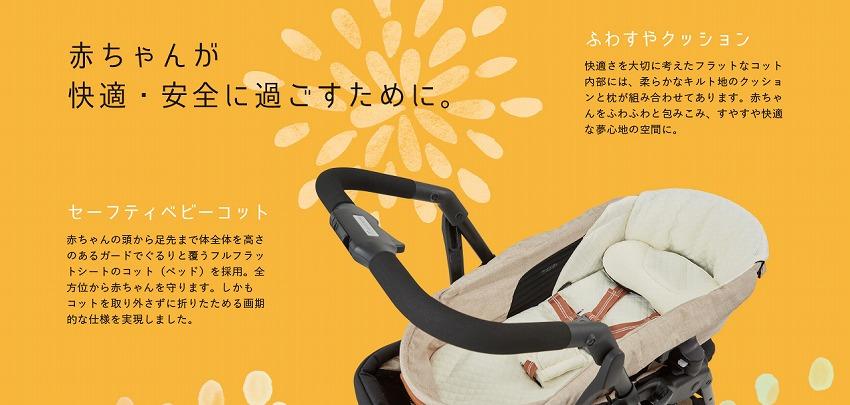 赤ちゃんが 快適・安全に過ごすために  ●ふわやすクッション快適さを大切に考えた「フラットなコット」内部には、柔らかなキルト地のクッションとまくらが組み合わせてあります。 赤ちゃんをふわふわと包み込み、すやすや快適な夢心地の空間に。●セーフティベビーコット 赤ちゃんの頭から足先まで体全体を高さのあるガード でぐるりと覆うフルフラットシートのコット(ベッド)を採用。全方位から赤ちゃんを守ります。しかもコットを取り外さずに折りたためる画期的な 仕様を実現しました。