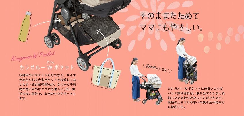 そのままたためて ママにもやさしい   ●カンガルーW(ダブル)ポケット収納用のバスケットだけでなく、サイズが変えられる大型ポケットを装備してあります(合計耐荷重5kg)。   何かと手荷物が増えがちなママにもやさしい、使い勝手の良い設計で、お出かけをサポートします。カンガルーW(ダブル)ポケットに仕舞い込んだ   バッグ類や荷物は、取り出すことなく収納したまま折りたたむことができます。会談の上り下りや車への積み込み時などに便利です。