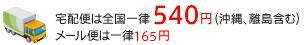 宅配便は全国一律540円(沖縄、離島含む) メール便は一律165円