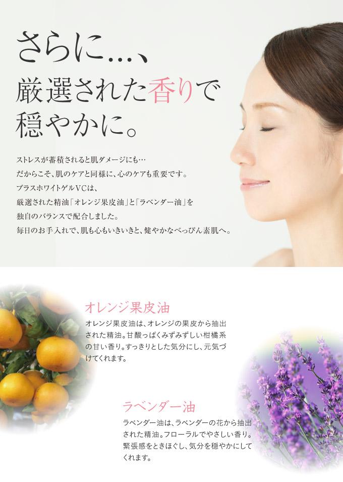 さらに、厳選された香りで穏やかに。プラスホワイトゲルVCは、厳選された精油「オレンジ果皮油」「ラベンダー油」を独自のバランスで配合。