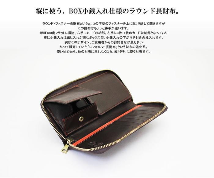 縦に使う、BOX小銭入れ仕様のラウンド長財布。ラウンド・ファスナー長財布というと、コの字型のファスナーを上にヨコ向きして開きますが、この財布はちょっと勝手が違います。ほぼ180度フラットに開き、右手にカード収納部。左手に3枚+1枚のカード収納部となっており、更に小銭入れは出し入れが楽なボックス型。小銭入れの下がマチ付きの札入れです。実はこのデザイン、ご愛用者からのお問合せが最も多い、かつて販売していた「レフォルマ・長財布」という財布の進化系。使い始めたら、他の財布に戻れなくなる、縦「タテ」に使う財布です。