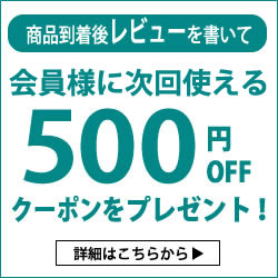 レビューを書いて、会員様に次回使える500円OFFクーポンプレゼント!