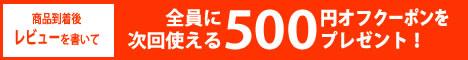 レビューを書いて、次回使える「500円オフクーポン」をプレゼント!