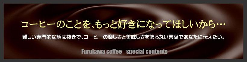 コーヒーのことを、もっと好きになってほしいから・・・難しい専門的な話は抜きで、コーヒーの楽しさと美味しさを飾らない言葉であなたに伝えたい。