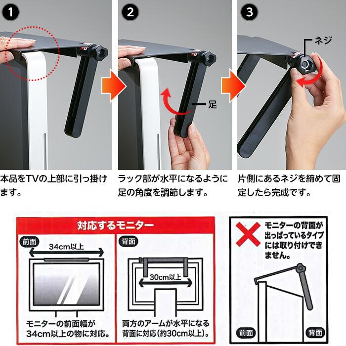 1.本品をTVの上部に引っ掛けます 2.ラック部が水平になるように足の角度を調節します。 3.片側にあるネジを締めて固定したら完成です。
