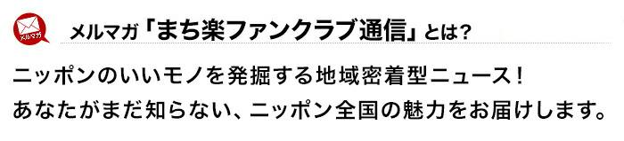 メルマガ「まち楽ファンクラブ通信」とは?ニッポンのいいモノを発掘する地域密着型ニュース!あなたがまだ知らない、ニッポン全国の魅力をお届けします。
