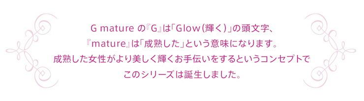 G.matureの『G』は「Glow(輝く)」の頭文字、『mature』は「成熟した」という意味になります。成熟した女性がより美しく輝くお手伝いをするというコンセプトでこのシリーズは誕生しました。
