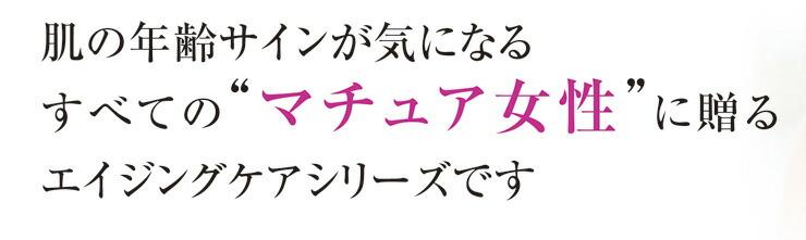 """肌の年齢サインが気になるすべての""""マチュア女性""""に贈るエイジングケアシリーズです"""
