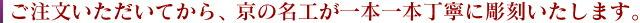 ご注文いただいてから、京の名工が一本一本丁寧に彫刻いたします。