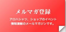 「メルマガ登録」アロハシャツ、ショップのイベント 情報満載のメールマガジンです。