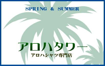 SPRING & SUMMER【アロハタワー(アロハシャツ販売) 】春夏のハッピーアイテムは、アロハシャツ!
