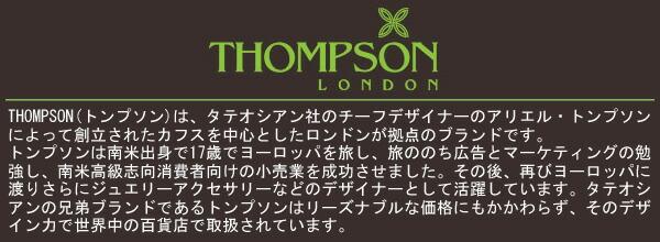THOMPSON(トンプソン)は、タテオシアン社のチーフデザイナーのアリエル・トンプソンによって創立されたカフスを中心としたロンドンが拠点のブランドです。トンプソンは南米出身で17歳でヨーロッパを旅し、旅ののち広告とマーケティングの勉強し、南米高級志向消費者向けの小売業を成功させました。その後、再びヨーロッパに渡りさらにジュエリーアクセサリーなどのデザイナーとして活躍しています。タテオシアンの兄弟ブランドであるトンプソンはリーズナブルな価格にもかかわらず、そのデザイン力で世界中の百貨店で取扱されています。