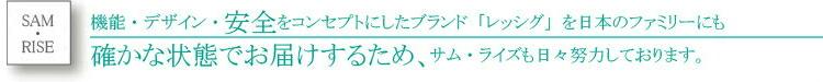機能・デザイン・安全をコンセプトにしたブランド「レッシグ」を日本のファミリーにも確かな状態でお届けするため、サム・ライズも日々努力しております。
