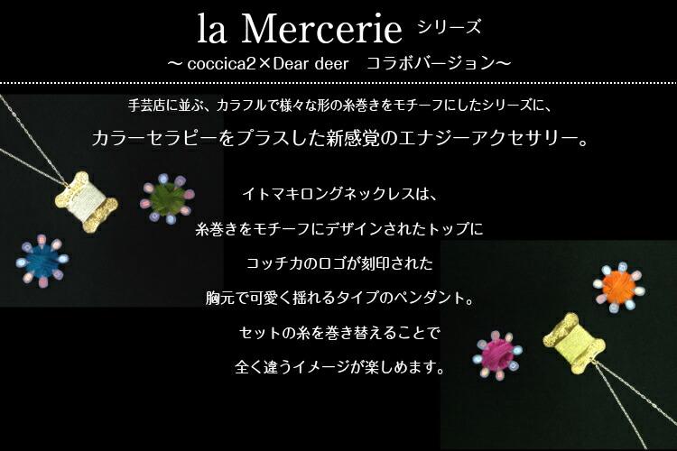 la Mercerie シリーズ 〜coccica2×Dear deer コラボバージョン〜 手芸店に並ぶ、カラフルで様々な形の糸巻きシリーズに、カラーセラピーをプラスした新感覚のエナジーアクセサリー。イトマキロングネックレスは、糸巻きをモチーフにデザインされたトップにコッチカのロゴが刻印された胸元で可愛く揺れるタイプのペンダント。セットの糸を巻き替えることで全く違うイメージが楽しめます。
