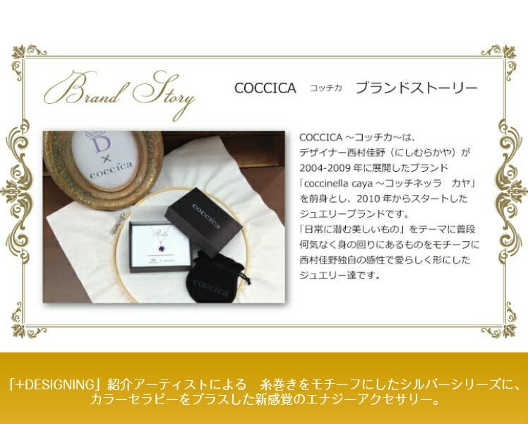 COCCICA コッチカ ブランドストーリー COCCICA 〜コッチカ〜 は、デザイナー西村佳野(にしむらかや)が2004-2009年に展開したブランド「coccinella caya 〜コッチネラ カヤ」を前身とし、2010年からスタートしたジュエリーブランドです。「日常に潜む美しいもの」をテーマに普段何気なく身の回りにあるものをモチーフに西村佳野独自の感性で愛らしく形にしたジュエリー達です。「+DESIGNING」紹介アーティストによる 糸巻きをモチーフにしたシルバーシリーズに、カラーセラピーをプラスした新感覚のエナジーアクセサリー。