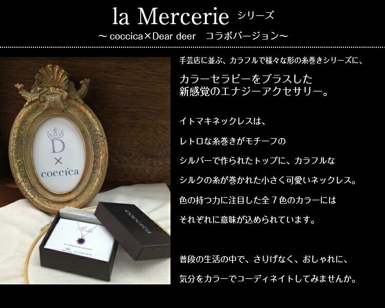 la Mercerie シリーズ 〜coccica×Dear deer コラボバージョン〜 手芸店に並ぶ、カラフルで様々な形の糸巻きシリーズに、カラーセラピーをプラスした新感覚のエナジーアクセサリー。イトマキネックレスは、レトロな糸巻きがモチーフのシルバーで作られたトップに、カラフルなシルクの糸が巻かれた小さく可愛いネックレス。色の持つ力に注目した全7色のカラーにはそれぞれに意味が込められています。普段の生活の中で、さりげなく、おしゃれに、気分をカラーでコーディネイトしてみませんか。