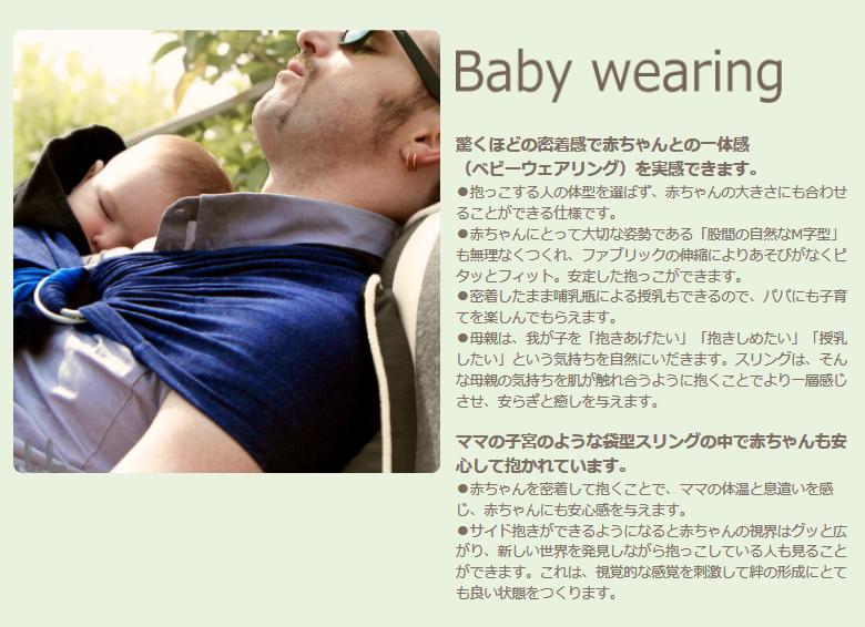 驚くほどの密着感で赤ちゃんとの一体感 (ベビーウェアリング)を実感できます。●抱っこする人の体型を選ばず、赤ちゃんの大きさにも合わせることができる仕様です。●赤ちゃんにとって大切な姿勢である「股間の自然なM字型」も無理なくつくれ、ファブリックの伸縮によりあそびがなくピタッとフィット。安定した抱っこができます。●密着したまま哺乳瓶による授乳もできるので、パパにも子育てを楽しんでもらえます。●母親は、我が子を「抱きあげたい」「抱きしめたい」「授乳したい」という気持ちを自然にいだきます。スリングは、そんな母親の気持ちを肌が触れ合うように抱くことでより一層感じさせ、安らぎと癒しを与えます。