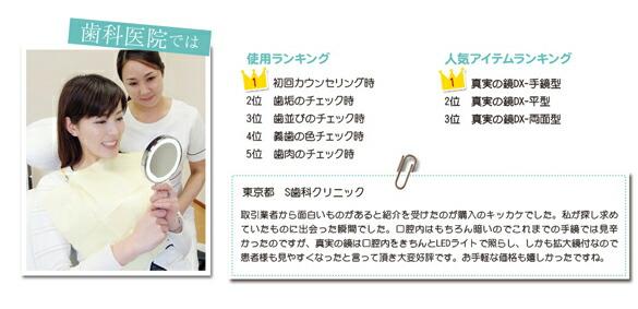 歯科医院では。使用ランキング。第1位初回カウンセリング。第2位歯垢のチェック時。第3位歯並びのチェック。第4位義歯の色チェック。第5位歯肉のチェック時。人気アイテムランキング。第1位真実の鏡DX-手鏡型。第2位真実の鏡DX-平型。第3位真実の鏡DX-両面型。「お客様の声/東京都S歯科クリニック/取引業者から面白いものがあると紹介を受けたのが購入のキッカケでした。私が探し求めていたものに出会った瞬間でした。口腔内はもちろん暗いのでこれまでの手鏡では見辛かったのですが、真実の鏡は口腔内をきちんとLEDライトで照らし、しかも拡大鏡付なので患者様も見やすくなったと言って頂き大変好評です。お手軽な価格も嬉しかったですね。