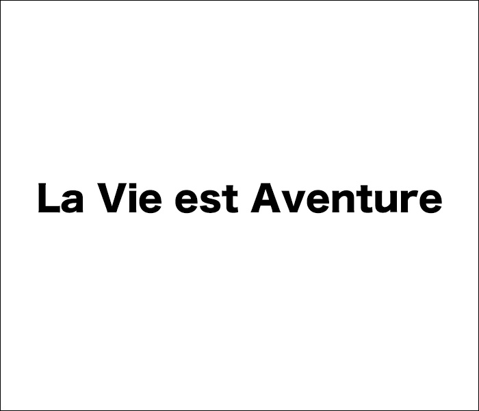 La Vie est Aventure ラヴィ エ アバンチュール