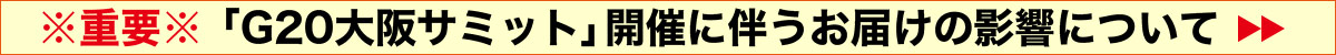 ※重要※「G20大阪サミット」開催に伴うお届けの影響について