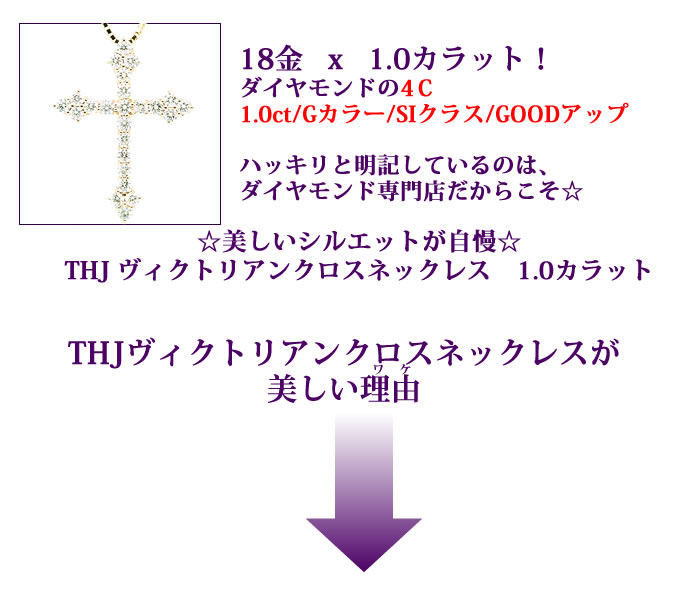 K18x1.0カラット!ダイヤモンドの4C1.0ct/Gカラー/SIクラス/GOODアップハッキリと明記しているのはダイヤモンド専門店だからこそ☆☆美しいシルエットが自慢☆THJ ヴィクトリアンクロスネックレス 1.0カラットTHJヴィクトリアンクロスネックレスが 美しい理由 ダイヤモンド専門店THJ