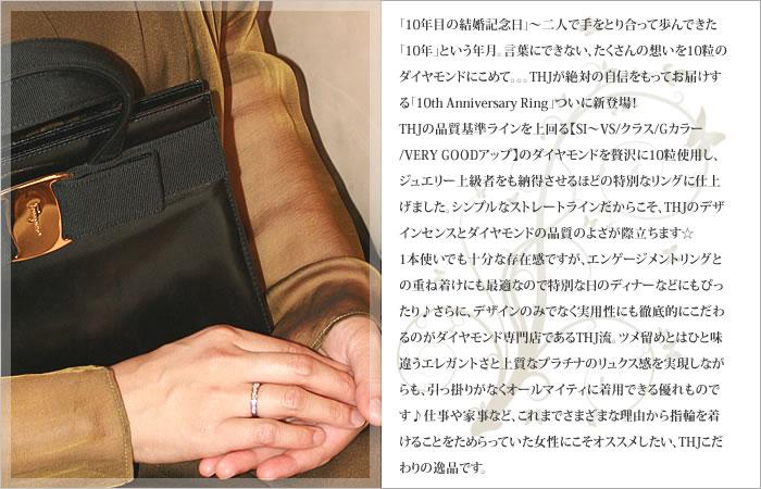 「10年目の結婚記念日」〜二人で手をとり合って歩んできた「10年」という年月。言葉にできない、たくさんの想いを10粒のダイヤモンドにこめて。。。THJが絶対の自信をもってお届けする「10th Anniversary Ring」ついに新登場!THJの品質基準ラインを上回る【SI〜VS/クラス/Gカラー/VERY GOODアップ】のダイヤモンドを贅沢に10粒使用し、ジュエリー上級者をも納得させるほどの特別なリングに仕上げました。シンプルなストレートラインだからこそ、THJのデザインセンスとダイヤモンドの品質のよさが際立ちます☆1本使いでも十分な存在感ですが、エンゲージメントリングとの重ね着けにも最適なので特別な日のディナーなどにもぴったり♪さらに、デザインのみでなく実用性にも徹底的にこだわるのがダイヤモンド専門店であるTHJ流。ツメ留めとはひと味違うエレガントさと上質なプラチナのリュクス感を実現しながらも、引っ掛りがなくオールマイティに着用できる優れものです♪仕事や家事など、これまでさまざまな理由から指輪を着けることをためらっていた女性にこそオススメしたい、THJこだわりの逸品です。【プラチナ900】 【無色透明 SI〜VS/F/Very Good UPダイヤモンド】 記念日にピッタリ!THJ The 10th Anniversary(記念日)リング D0.5ct♪ 1号〜17号