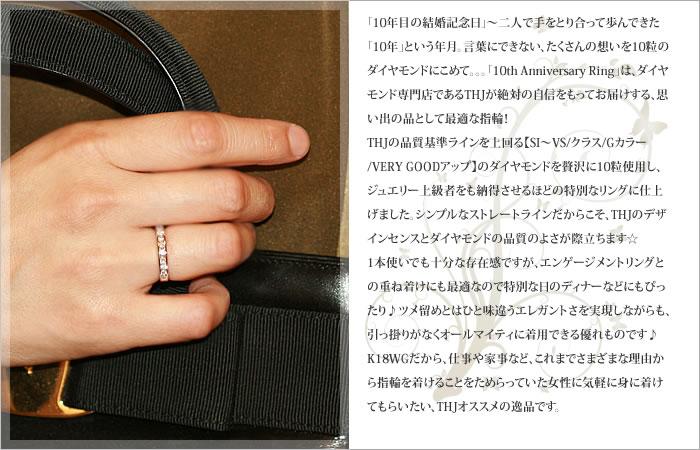 「10年目の結婚記念日」〜二人で手をとり合って歩んできた「10年」という年月。言葉にできない、たくさんの想いを10粒のダイヤモンドにこめて。。。THJが絶対の自信をもってお届けする「10th Anniversary Ring」ついに新登場! THJの品質基準ラインを上回る【SI〜VS/クラス/Gカラー/VERY GOODアップ】のダイヤモンドを贅沢に10粒使用し、ジュエリー上級者をも納得させるほどの特別なリングに仕上げました。シンプルなストレートラインだからこそ、THJのデザインセンスとダイヤモンドの品質のよさが際立ちます☆ 1本使いでも十分な存在感ですが、エンゲージメントリングとの重ね着けにも最適なので特別な日のディナーなどにもぴったり♪ツメ留めとはひと味違うエレガントさを実現しながらも、引っ掛りがなくオールマイティに着用できる優れものです♪K18WGだから、仕事や家事など、これまでさまざまな理由から指輪を着けることをためらっていた女性に気軽に身に着けてもらいたい、THJオススメの逸品です。 【K18WG】 【無色透明 F/SI〜VS/Very Good UPダイヤモンド】 記念日にピッタリ!THJ The 10th Anniversary(記念日)リング D0.5ct♪ 1号〜17号