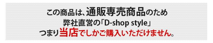 この商品は、通販専売限定のため楽天の弊社直営の「D-shop style」つまり当店でしかご購入いただけません。