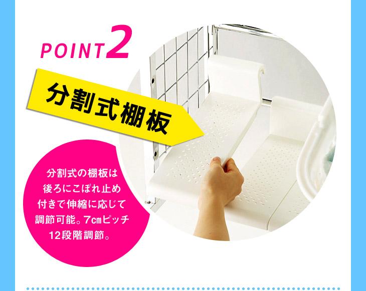 ポイント2 分割式棚板 分割式の棚板は後ろにこぼれ止め付きで伸縮に応じて調節可能。7cmピッチ12段階調節。