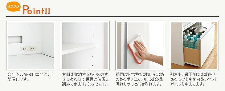 合計1500Wの2口コンセントが便利です。右側は収納するものの大きさにあわせて棚板の位置を調節できます。(6cmピッチ)前面は水や汚れに強い光沢感のあるポリエステル化粧合板。汚れもサッと拭き取れます。引き出し最下段には重さのあるものも収納可能。ペットボトルも収まります。