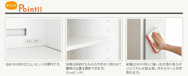 合計1500Wの2口コンセントが便利です。右側は収納するものの大きさにあわせて棚板の位置を調節できます。(6cmピッチ)前面は水や汚れに強い光沢感のあるポリエステル化粧合板。汚れもサッと拭き取れます。