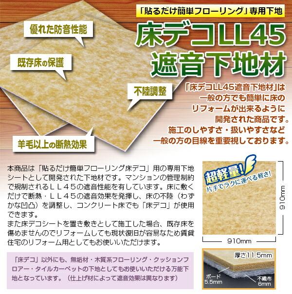 本商品は「貼るだけ簡単フローリング床デコ」用の専用下地シートとして開発された下地材です。マンションの管理制約で規制されるLL45の遮音性能を有しています。床に敷くだけで断熱・LL45の遮音効果を発揮し、床の不陸(わずかな凹凸)を調整し、コンクリート床でも「床デコ」が使用できます。また床デコシートを置き敷きとして施工した場合、既存床を傷めませんのでリフォームしても現状復旧が容易なため賃貸住宅のリフォーム用としてもお使いいただけます。「床デコ」以外にも、無垢材・木質系フローリング・クッションフロアー・タイルカーペットの下地としてもお使いいただける万能下地となっています。仕上げ材によって遮音効果は異なります