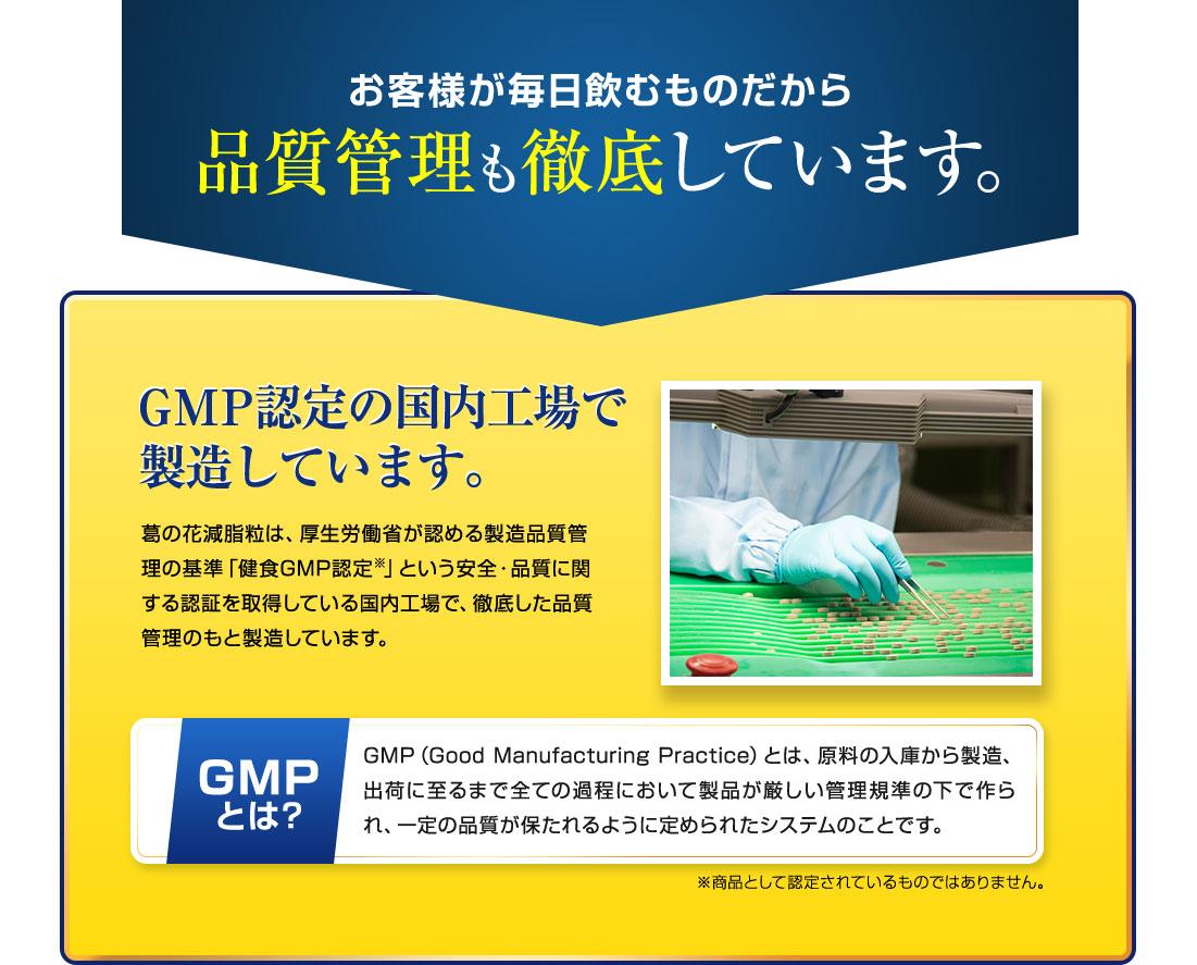 お客様が毎日飲むものだから品質管理も徹底しています。GMP認定の国内工場で製造しています。葛の花減脂粒は、厚生労働省が認める製造品質管理の基準「健食GMP認定」という安全・品質に関する認証を取得している国内工場で徹底した品質管理の元製造しています。
