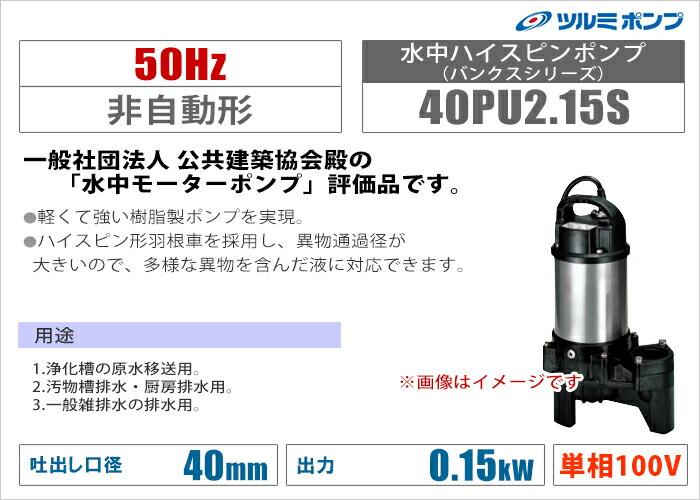 【ツルミポンプ】水中ハイスピンポンプ(バンクスシリーズ)《40PU2.15S》