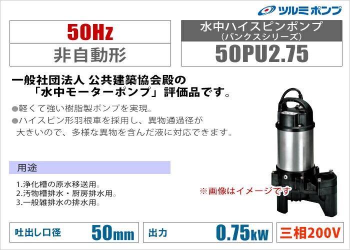 【ツルミポンプ】水中ハイスピンポンプ(バンクスシリーズ)《50PU2.75》