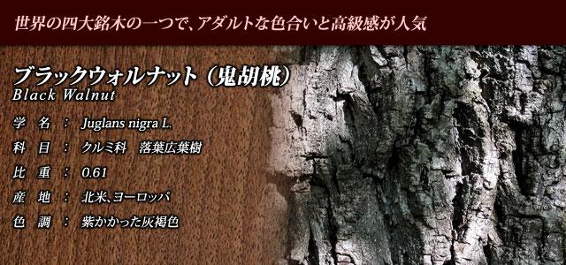 【ブラックウォルナット】 世界の四大銘木の一つで、アダルトな色合いと高級感が人気