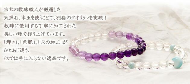 京都の数珠職人が厳選した天然石、木玉を使うことで、別格のクオリティを実現!数珠に使用する丁寧に加工された美しい珠で作り上げています。「輝き」、「色艶」、「穴の加工」がひとあじ違う、他では手に入らない逸品です。
