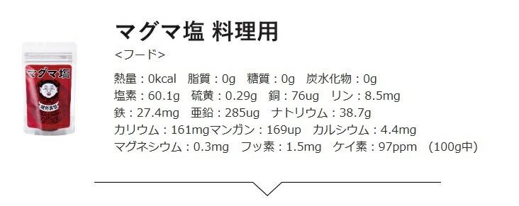 熱量:0kcal 脂質:0g 糖質:0g 炭水化物:0g 塩素:60.1g 硫黄:0.29g 銅:76ug リン:8.5mg 鉄:27.4mg 亜鉛:285ug ナトリウム:38.7g カリウム:161mgマンガン:169up カルシウム:4.4mg マグネシウム:0.3mg フッ素:1.5mg ケイ素:97ppm (100g中)