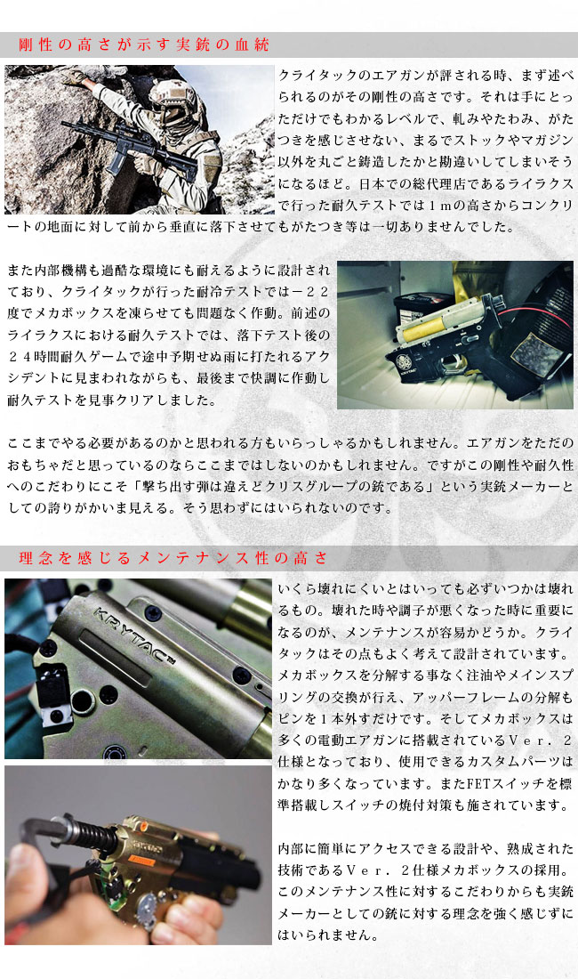 剛性の高さが示す実銃の血統クライタックのエアガンが評される時、まず述べられるのがその剛性の高さです。それは手にとっただけでもわかるレベルで、軋みやたわみ、がたつきを感じさせない、まるでストックやマガジン以外を丸ごと鋳造したかと勘違いしてしまいそうになるほど。日本での総代理店であるライラクスで行った耐久テストでは1mの高さからコンクリートの地面に対して前から垂直に落下させてもがたつき等は一切ありませんでした。また内部機構も過酷な環境にも耐えるように設計されており、クライタックが行った耐冷テストでは−22度でメカボックスを凍らせても問題なく作動。前述のライラクスにおける耐久テストでは、落下テスト後の24時間耐久ゲームで途中予期せぬ雨に打たれるアクシデントに見まわれながらも、最後まで快調に作動し見事耐久テストを見事クリアしました。ここまでやる必要があるのかと思われる方もいらっしゃるかもしれません。エアガンをただのおもちゃだと思っているのならここまではしないのかもしれません。ですがこの剛性や耐久性へのこだわりにこそ「撃ち出す弾は違えどクリスグループの銃である」という実銃メーカーとしての誇りがかいま見える。そう思わずにはいられないのです。理念を感じるメンテナンス性の高さいくら壊れにくいとはいっても必ずいつかは壊れるもの。壊れた時や調子が悪くなった時に重要になるのが、メンテナンスが容易かどうか。クライタックはその点もよく考えて設計されています。メカボックスを分解する事なく注油やメインスプリングの交換が行え、アッパーフレームの分解もピンを1本外すだけです。そしてメカボックスは多くの電動エアガンに搭載されているVer.2仕様となっており、使用できるカスタムパーツはかなり多くなっています。またFETスイッチを標準搭載しスイッチの焼付対策も施されています。内部に簡単にアクセスできる設計や、熟成された技術であるVer.2仕様メカボックスの採用。このメンテナンス性に対するこだわりからも実銃メーカーとしての銃に対する理念を強く感じずにはいられません。