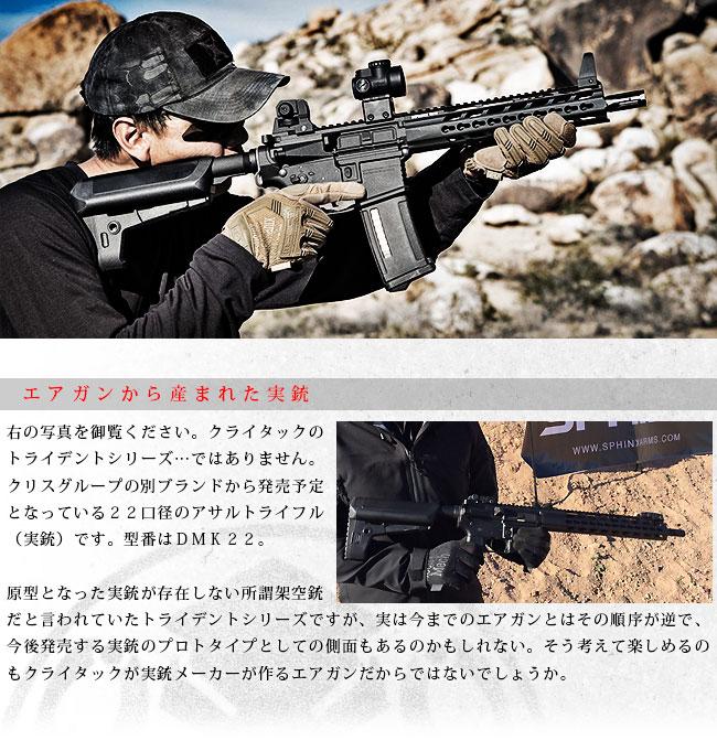 エアガンから産まれた実銃右の写真を御覧ください。クライタックのトライデントシリーズ…ではありません。クリスグループの別ブランドから発売予定となっている22口径のアサルトライフル(実銃)です。型番はDMK22。原型となった実銃が存在しない所謂架空銃だと言われていたトライデントシリーズですが、実は今までのエアガンとはその順序が逆で、今後発売する実銃のプロトタイプとしての側面もあるのかもしれない。そう考えて楽しめるのもクライタックが実銃メーカーが作るエアガンだからではないでしょうか。