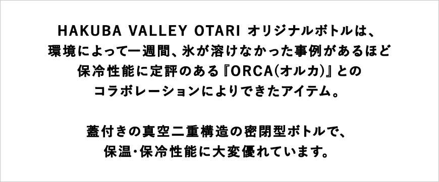 HAKUBA VALLEY OTARI オリジナルボトルは、環境によって一週間、氷が溶けなかった事例があるほど保冷性能に定評のある『ORCA(オルカ)』とのコラボレーションによりできたアイテム。蓋付きの真空二重構造の密閉型ボトルで、保温・保冷性能に大変優れています。