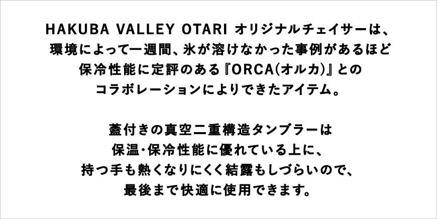 HAKUBA VALLEY OTARI オリジナルチェイサーは、環境によって一週間、氷が溶けなかった事例があるほど保冷性能に定評のある『ORCA(オルカ)』とのとコラボレーションによりできたアイテム。蓋付きの真空二重構造タンブラーは保温・保冷性能に優れている上に、持つ手も熱くなりにくく結露もしづらいので、最後まで快適に使用できます。