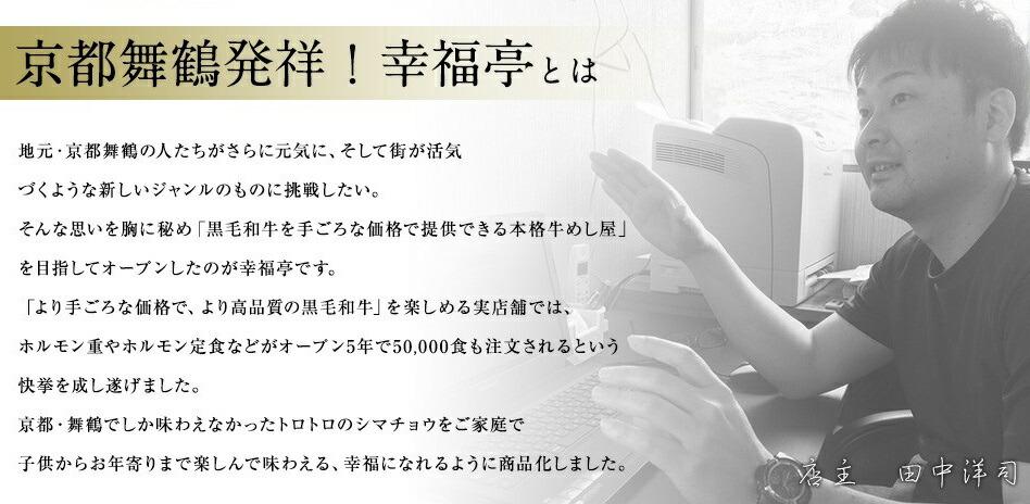京都舞鶴発祥!幸福亭とは。地元京都舞鶴の人たちをさらに元気にし、そして街が活気づくような新しいジャンルのものに挑戦したい。そんな思いを胸に秘め「黒毛和牛を手ごろな価格で提供できる本格牛めし屋」を目指してオープンしたのが幸福亭です。「より手ごろな価格で、より高品質の黒毛和牛」を楽しめる実店舗では、ホルモン重やホルモン定食などがオープン5年で50,000食も注文されるという快挙を成し遂げました。京都・舞鶴でしか味わえなかったトロトロのシマチョウをご家庭で子供からお年寄りまで頼んで味わえる、幸福亭になれるように商品化しました。
