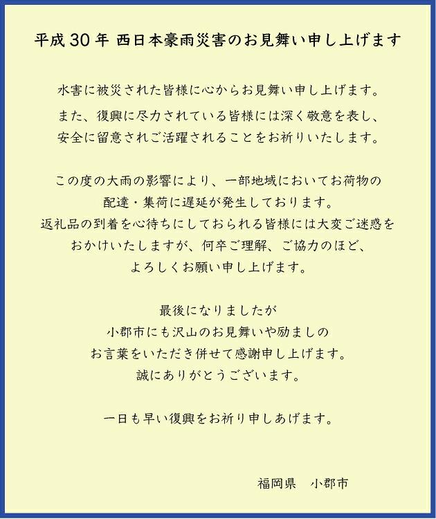 平成30年 西日本豪雨災害のお見舞い申し上げます  水害に被災された皆様に心からお見舞い申し上げます。 また、復興に尽力されている皆様には深く敬意を表し、 安全に留意されご活躍されることをお祈りいたします。  この度の大雨の影響により、一部地域においてお荷物の 配達・集荷に遅延が発生しております。 返礼品の到着を心待ちにしておられる皆様には大変ご迷惑を おかけいたしますが、何卒ご理解、ご協力のほど、 よろしくお願い申し上げます。  最後になりましたが 小郡市にも沢山のお見舞いや励ましの お言葉をいただき併せて感謝申し上げます。 誠にありがとうございます。  一日も早い復興をお祈り申しあげます。                福岡県 小郡市