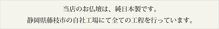 当店のお仏壇は、純日本製です。静岡県藤枝市の自社工場にて全ての工程を行っています。