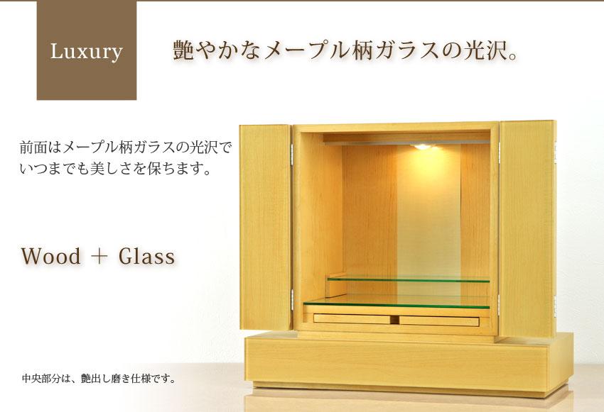 Luxury 艶やかなメープル柄ガラスの光沢。 前面はメープル柄ガラスの光沢で、いつまでも美しさを保ちます。 Wood+Glass 中央部分は、艶出し磨き仕様です。